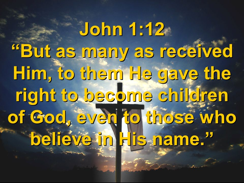 John 1:12 But as many as received Him, to them He gave the right to become children of God, even to those who believe in His name.