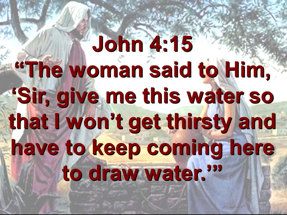 John 4:15 The woman said to Him, 'Sir, give me this water so that I won't get thirsty and have to keep coming here to draw water.'