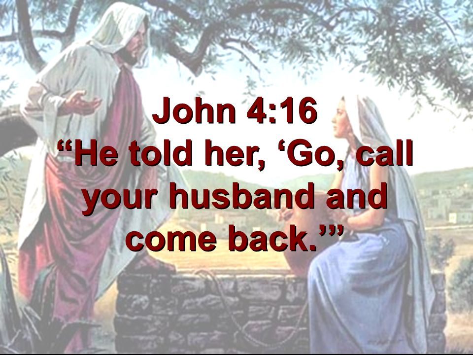 John 4:16 He told her, 'Go, call your husband and come back.'
