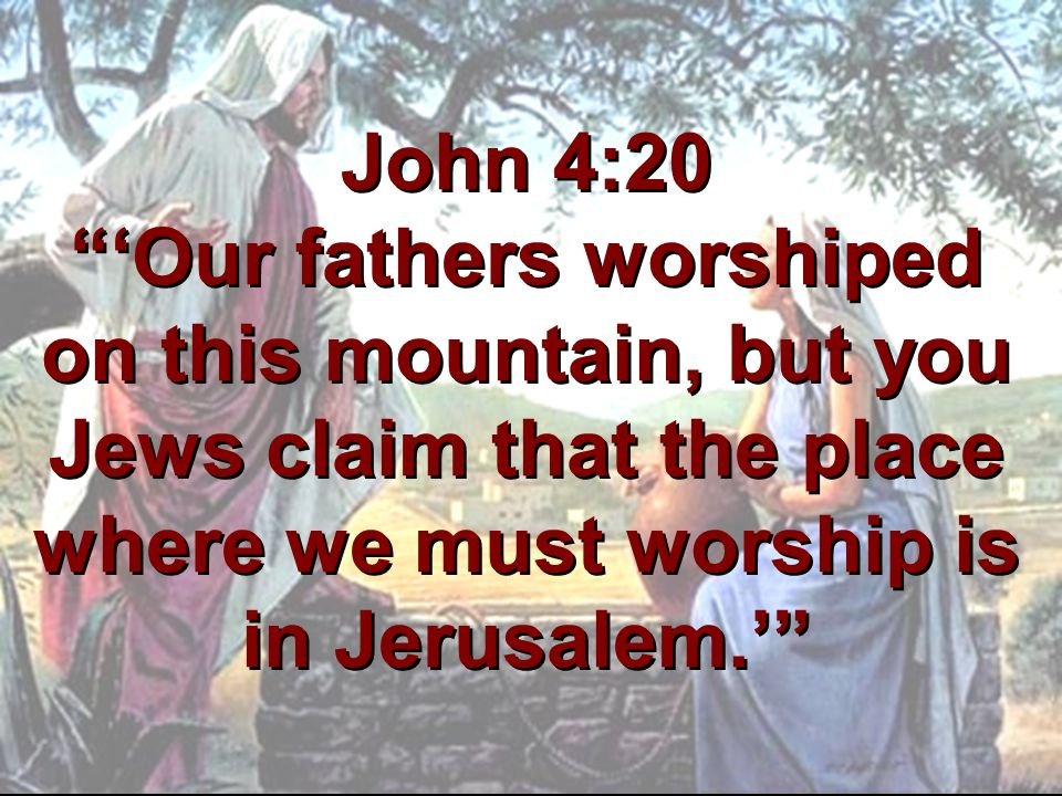 John 4:20 'Our fathers worshiped on this mountain, but you Jews claim that the place where we must worship is in Jerusalem.'
