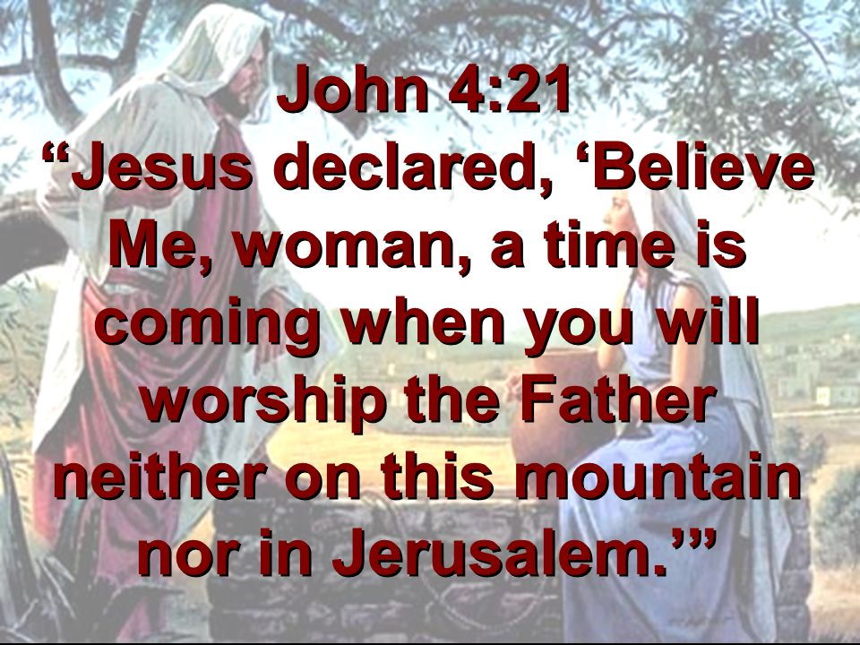 John 4:21 Jesus declared, 'Believe Me, woman, a time is coming when you will worship the Father neither on this mountain nor in Jerusalem.'