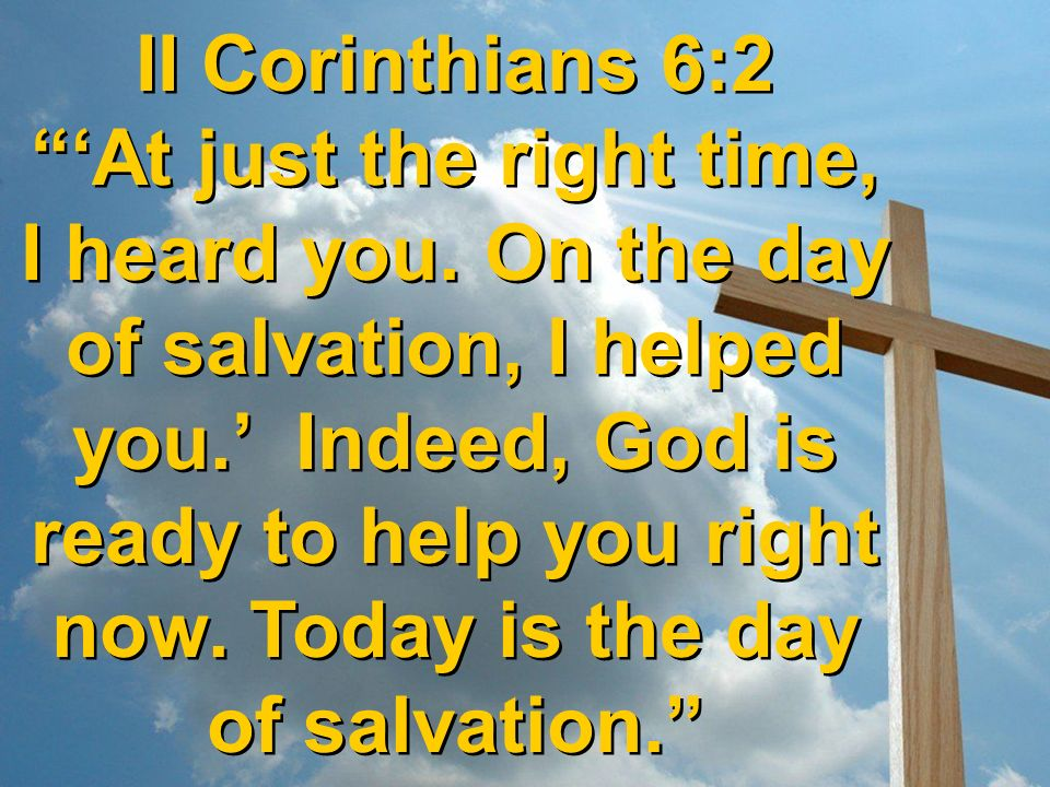 II Corinthians 6:2 'At just the right time, I heard you