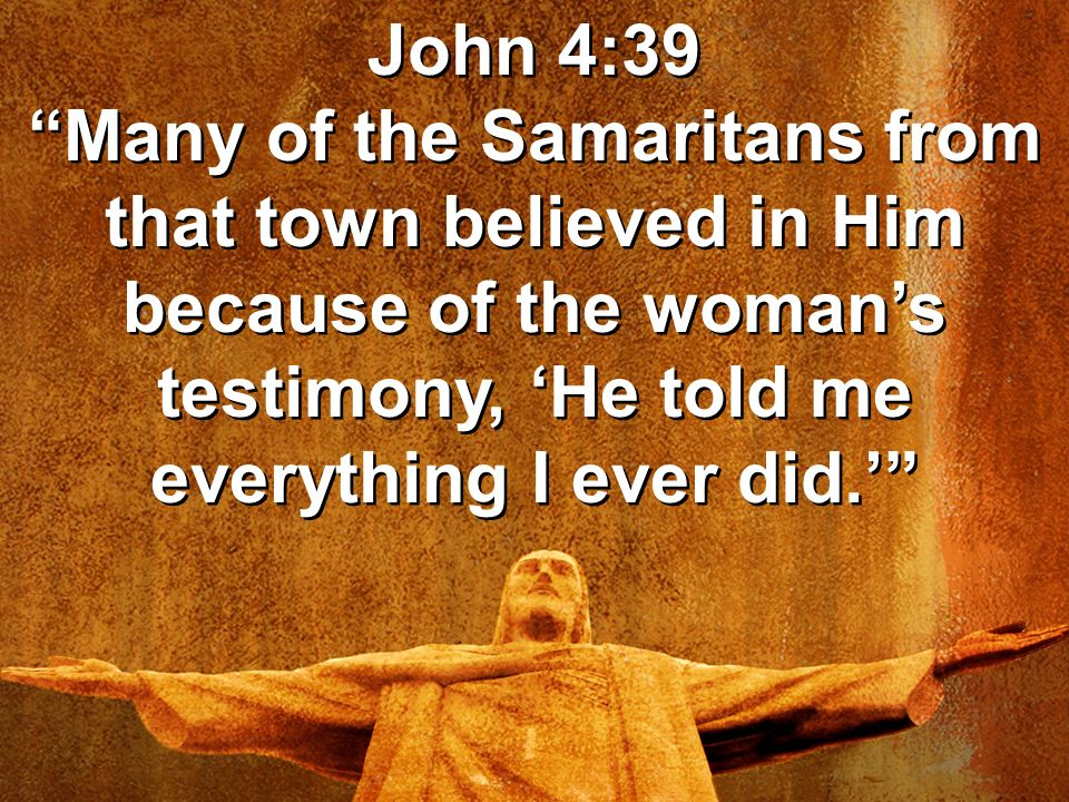 John 4:39 Many of the Samaritans from that town believed in Him because of the woman's testimony, 'He told me everything I ever did.'