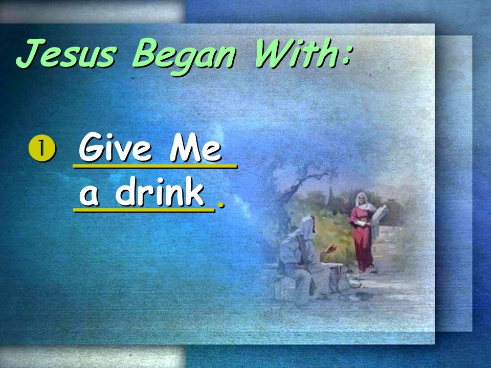 Jesus Began With:  _______ ______. Give Me a drink
