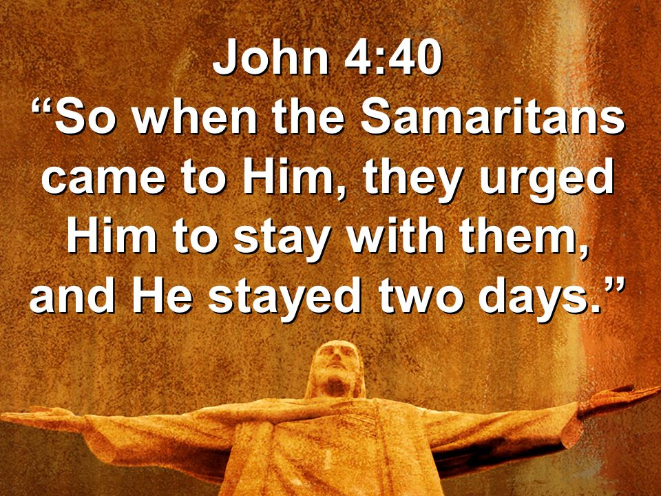 John 4:40 So when the Samaritans came to Him, they urged Him to stay with them, and He stayed two days.