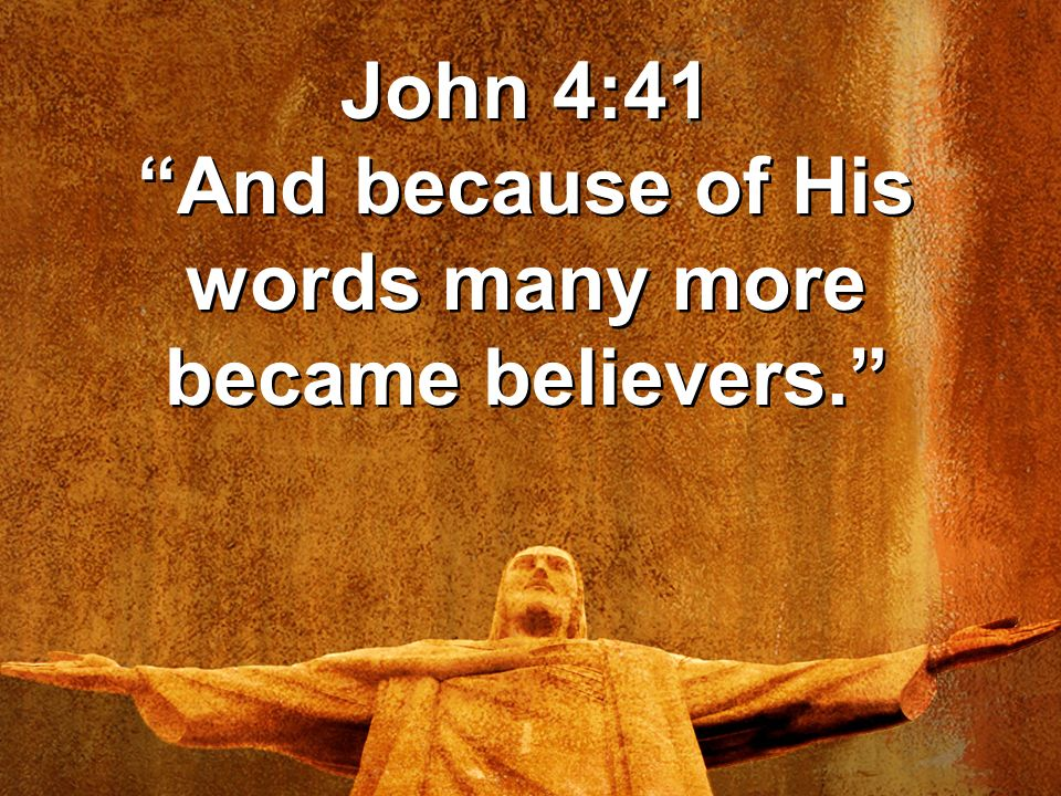 John 4:41 And because of His words many more became believers.