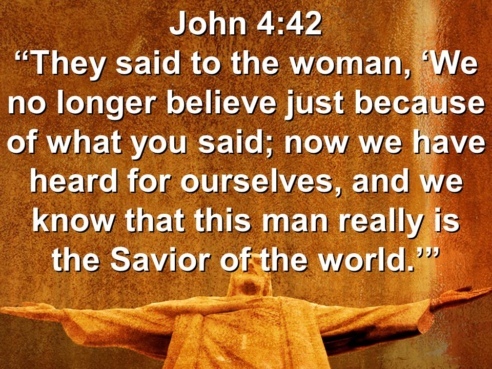 John 4:42 They said to the woman, 'We no longer believe just because of what you said; now we have heard for ourselves, and we know that this man really is the Savior of the world.'
