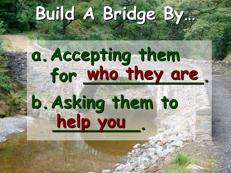 Build A Bridge By… a. Accepting them for ___________.