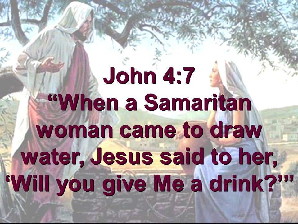 John 4:7 When a Samaritan woman came to draw water, Jesus said to her, 'Will you give Me a drink '