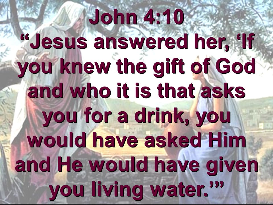 John 4:10 Jesus answered her, 'If you knew the gift of God and who it is that asks you for a drink, you would have asked Him and He would have given you living water.'