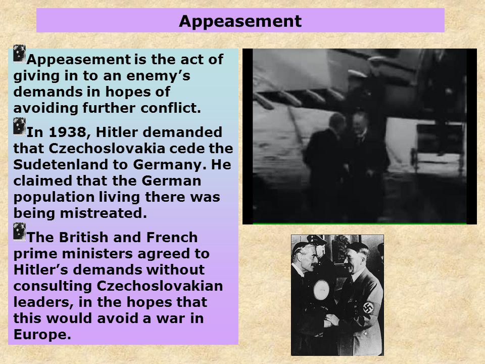 Appeasement Appeasement is the act of giving in to an enemy's demands in hopes of avoiding further conflict.