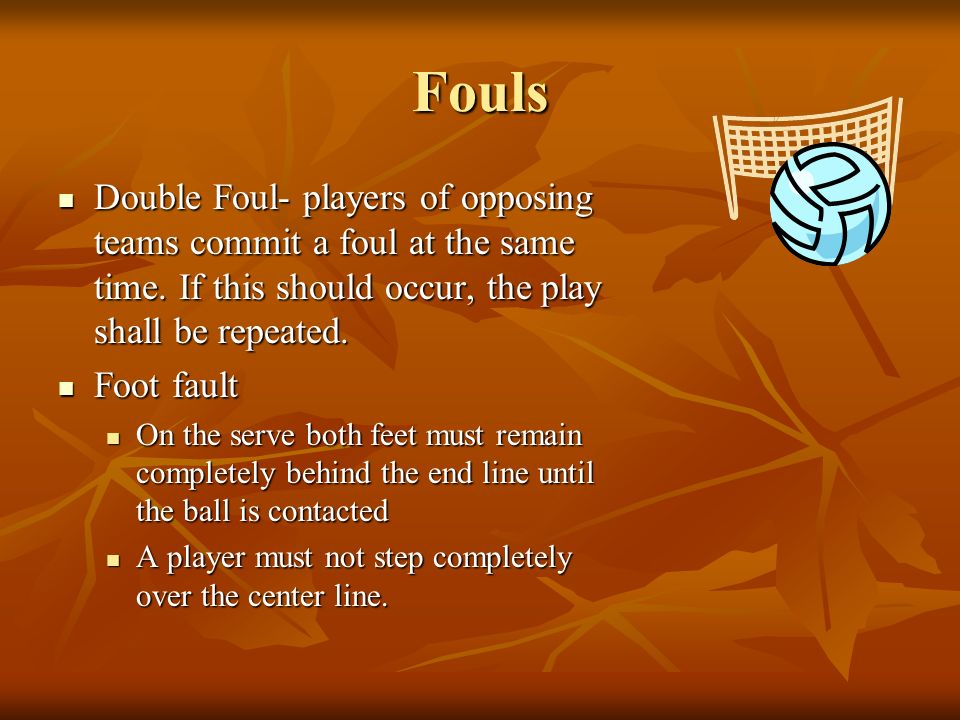 Fouls Double Foul- players of opposing teams commit a foul at the same time. If this should occur, the play shall be repeated.