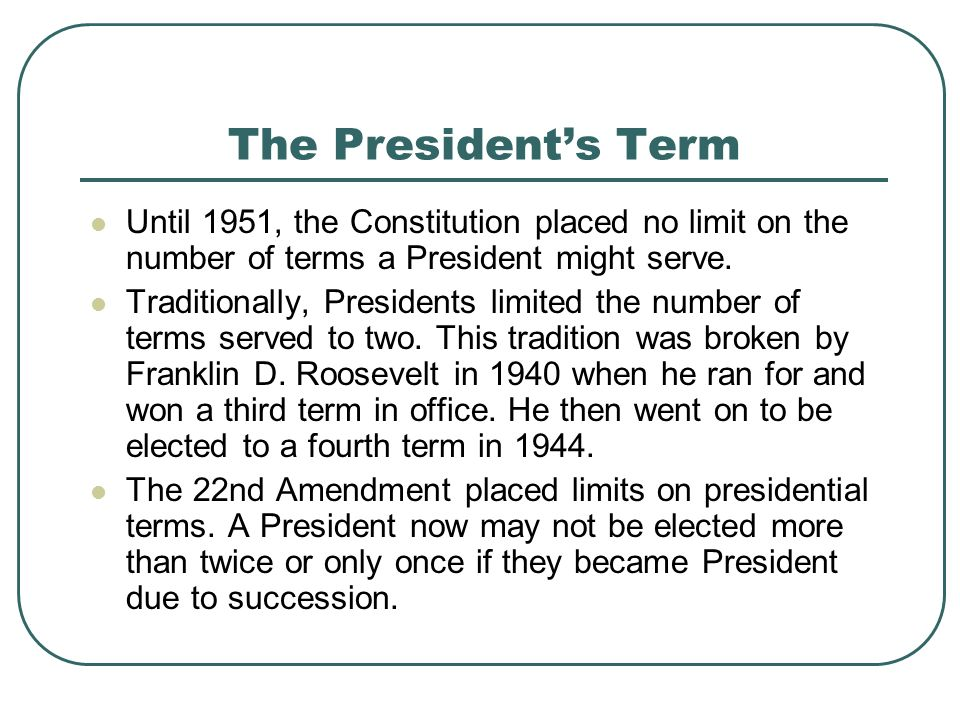 The President's Term Until 1951, the Constitution placed no limit on the number of terms a President might serve.