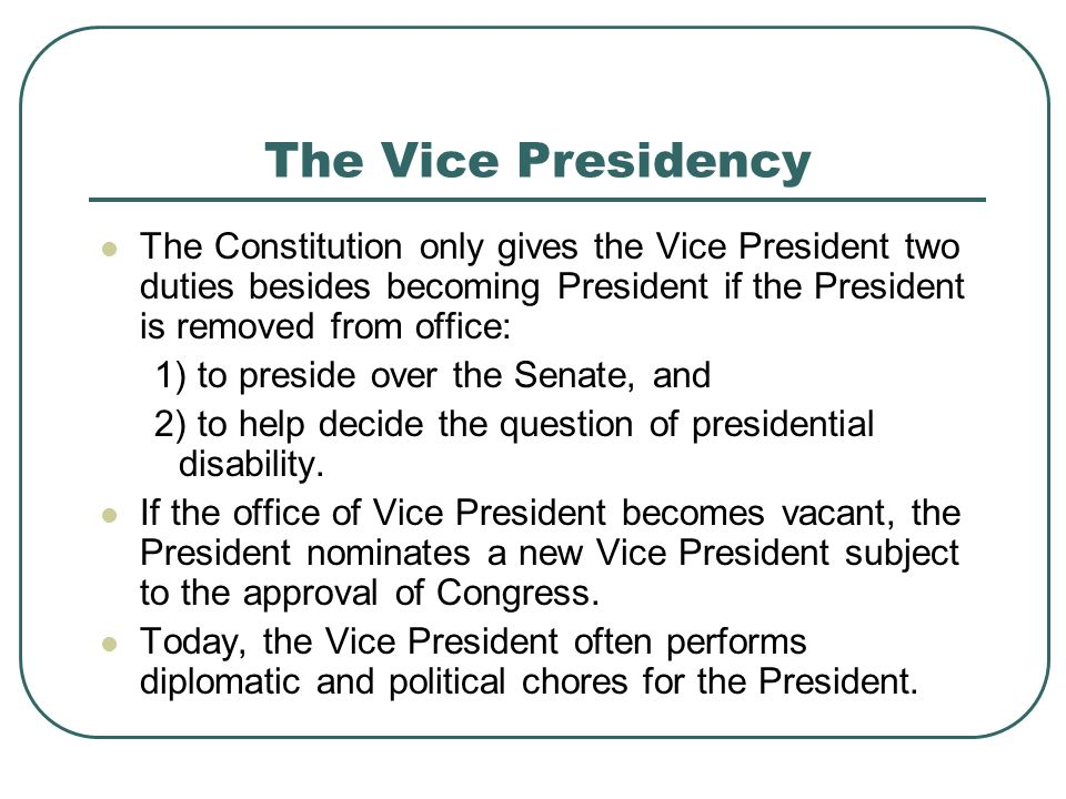 The Vice Presidency The Constitution only gives the Vice President two duties besides becoming President if the President is removed from office: