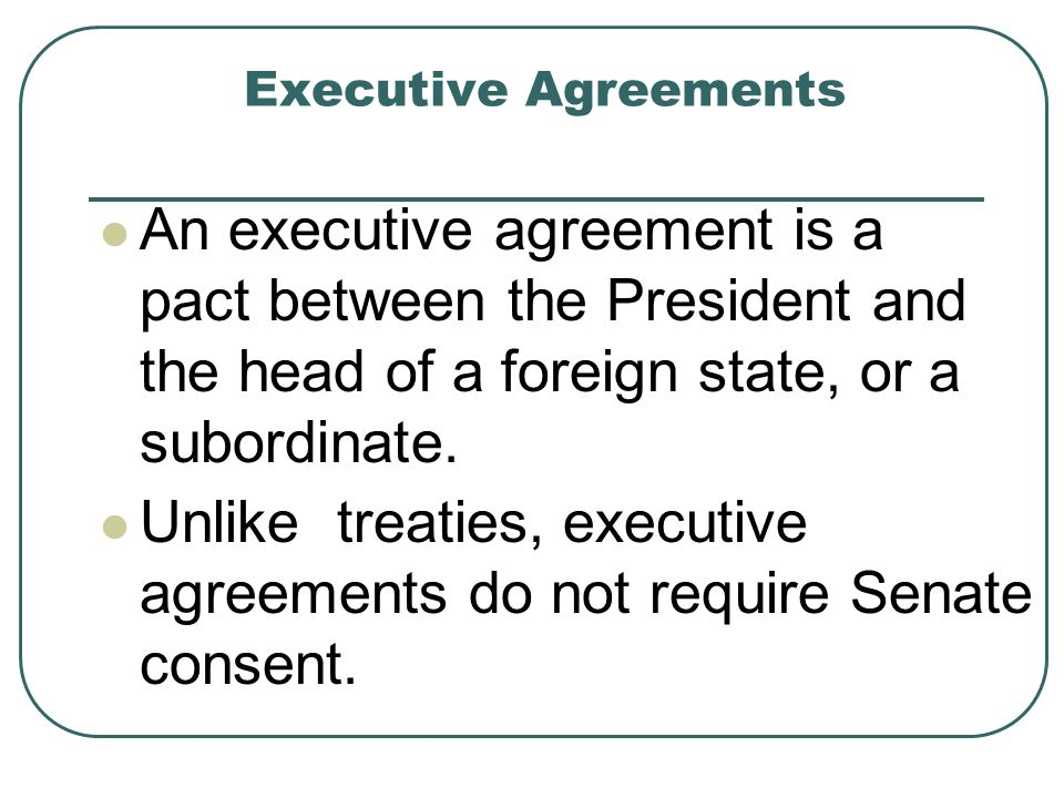 Unlike treaties, executive agreements do not require Senate consent.