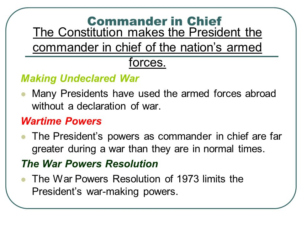 Commander in Chief The Constitution makes the President the commander in chief of the nation's armed forces.