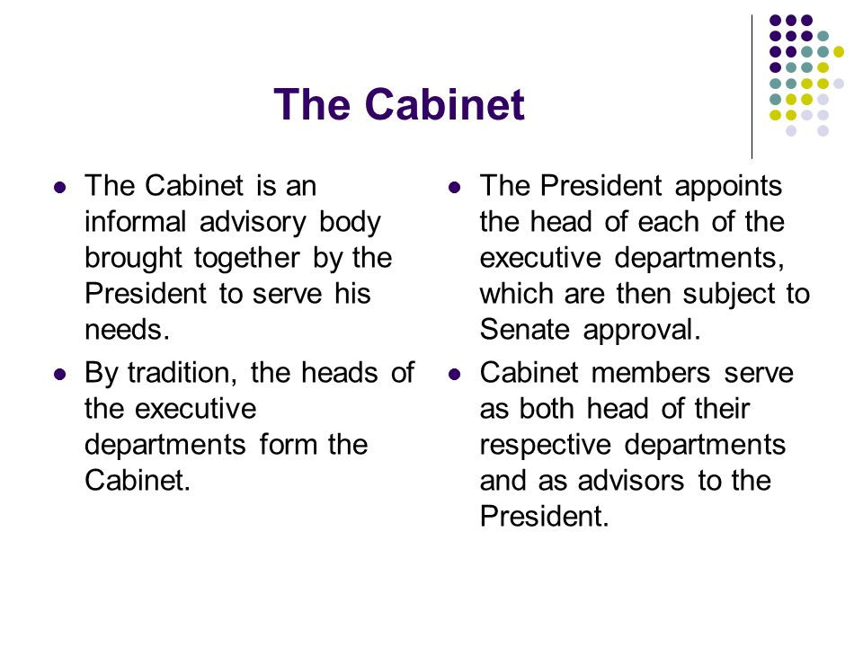 The Cabinet The Cabinet is an informal advisory body brought together by the President to serve his needs.