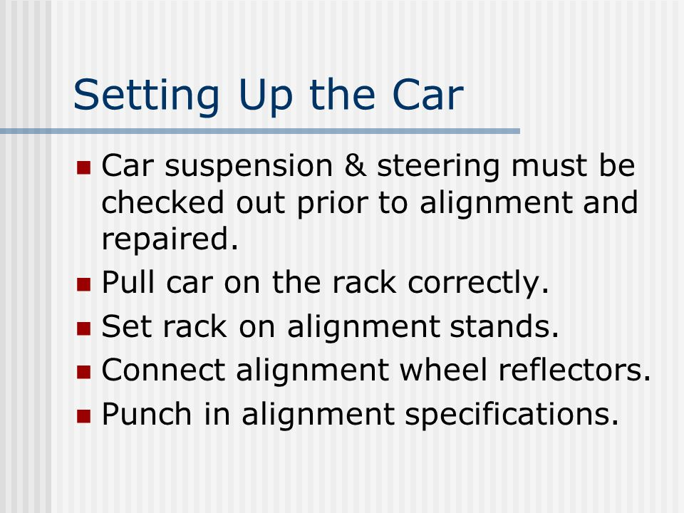 Setting Up the Car Car suspension & steering must be checked out prior to alignment and repaired. Pull car on the rack correctly.