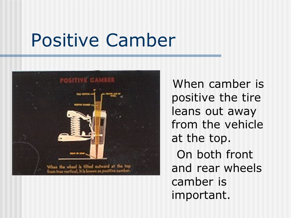 Positive Camber When camber is positive the tire leans out away from the vehicle at the top.