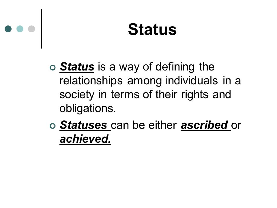 Status Status is a way of defining the relationships among individuals in a society in terms of their rights and obligations.