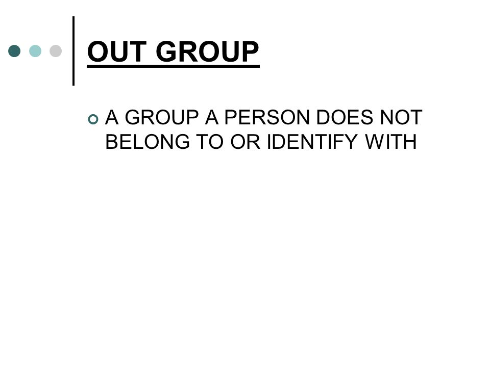 OUT GROUP A GROUP A PERSON DOES NOT BELONG TO OR IDENTIFY WITH
