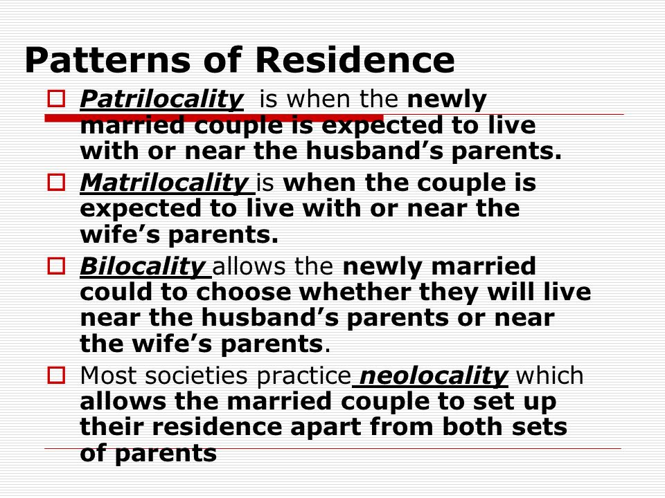 Patterns of Residence Patrilocality is when the newly married couple is expected to live with or near the husband's parents.