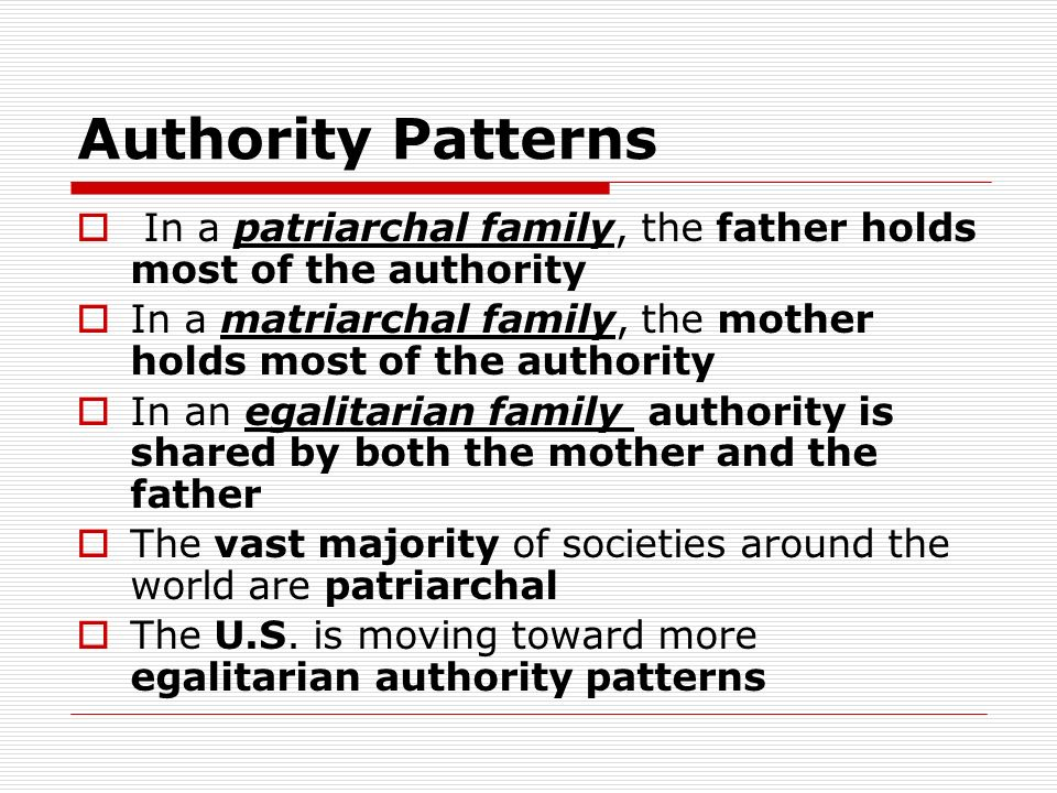 Authority Patterns In a patriarchal family, the father holds most of the authority. In a matriarchal family, the mother holds most of the authority.