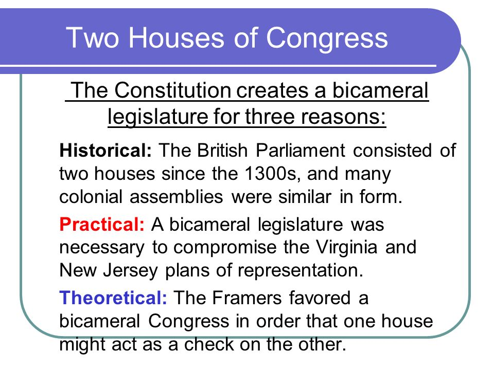 The Constitution creates a bicameral legislature for three reasons: