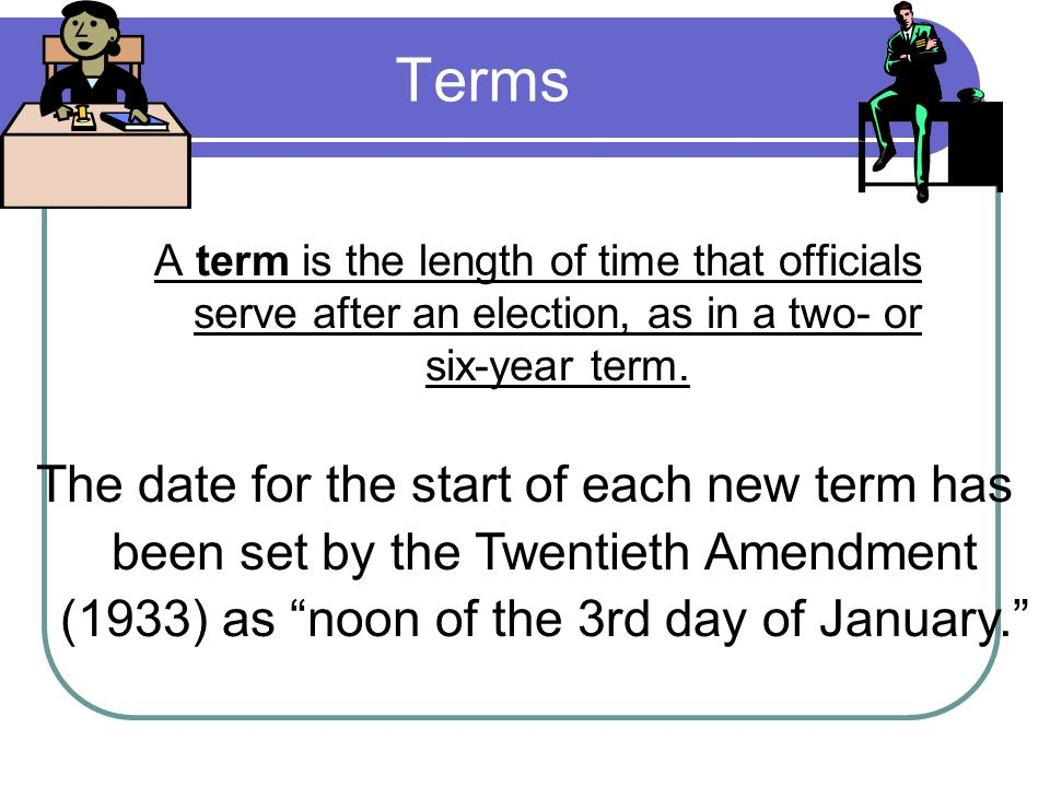 Terms A term is the length of time that officials serve after an election, as in a two- or six-year term.