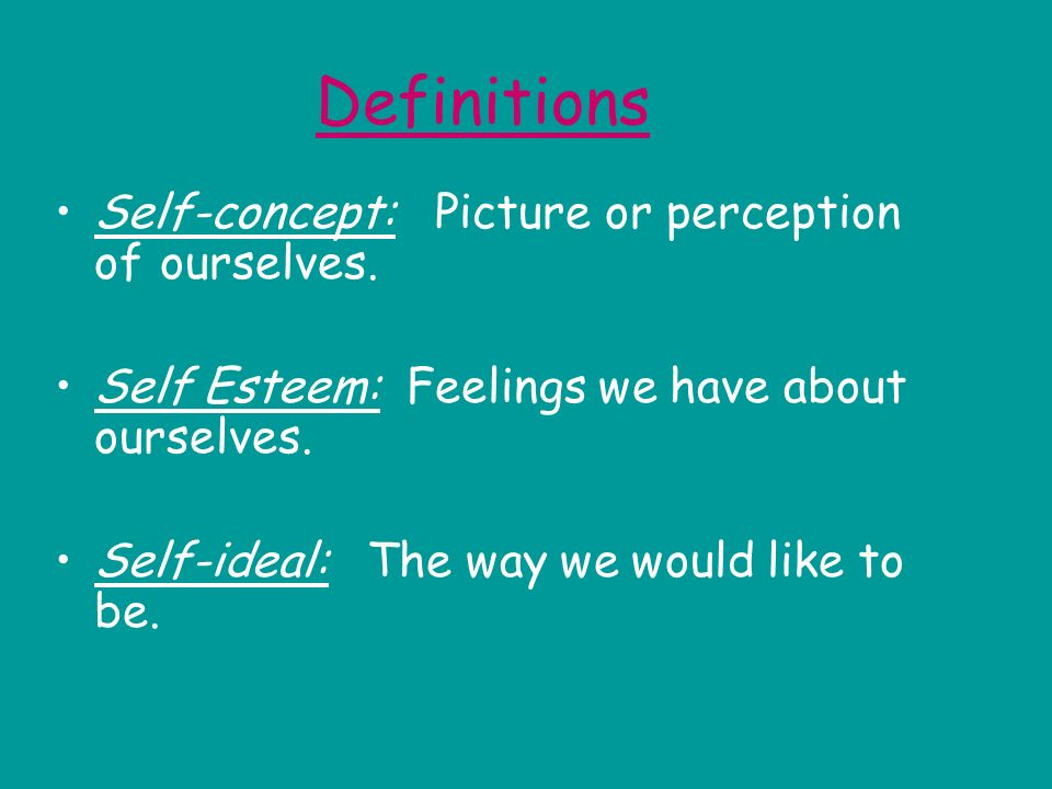 Definitions Self-concept: Picture or perception of ourselves.