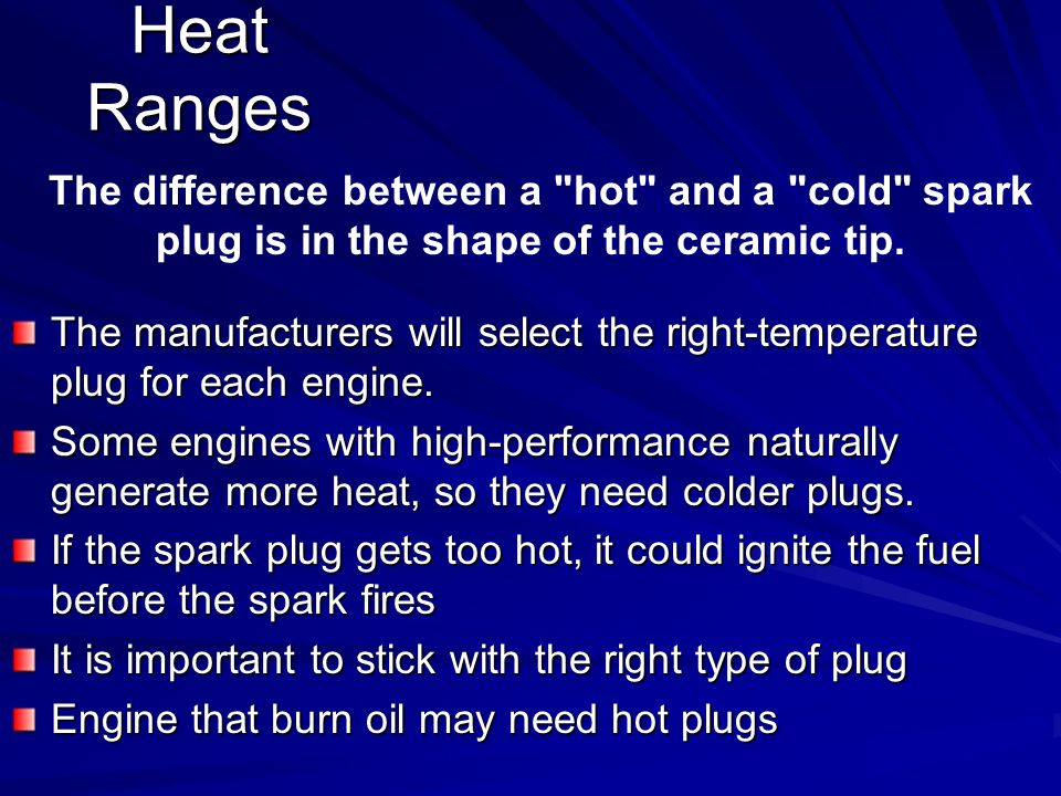 Heat Ranges The difference between a hot and a cold spark plug is in the shape of the ceramic tip.