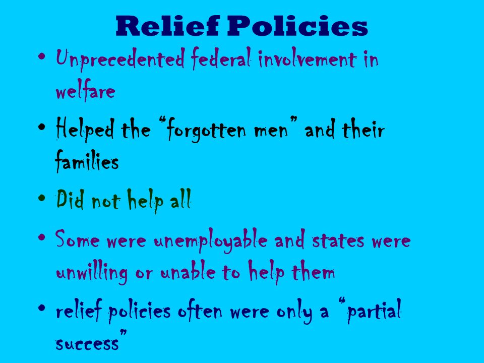 Relief Policies Unprecedented federal involvement in welfare. Helped the forgotten men and their families.