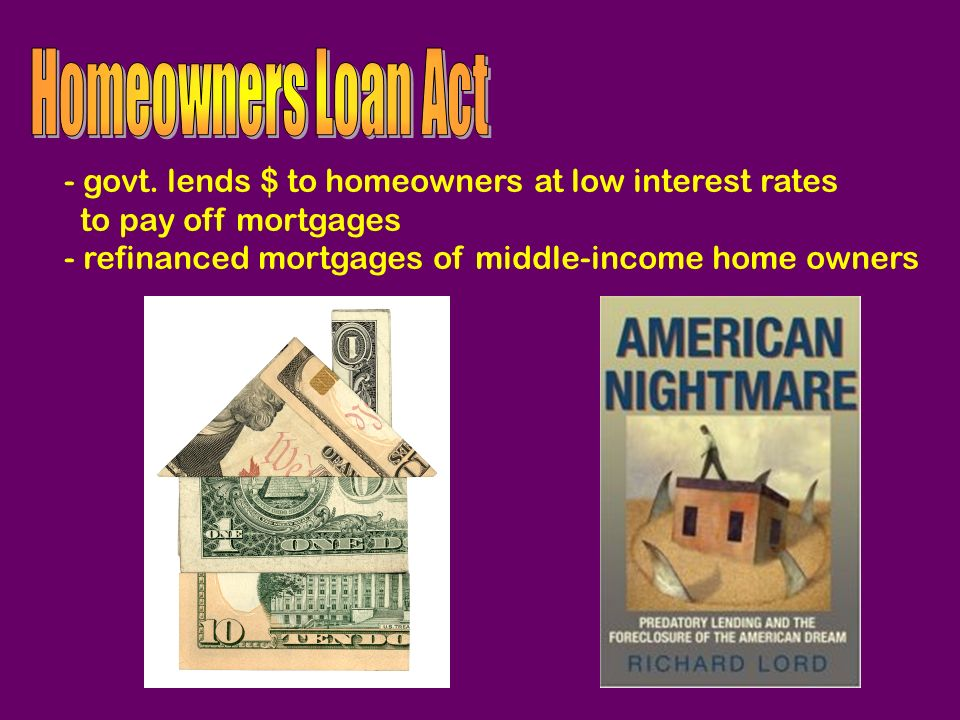 Homeowners Loan Act - govt. lends $ to homeowners at low interest rates.