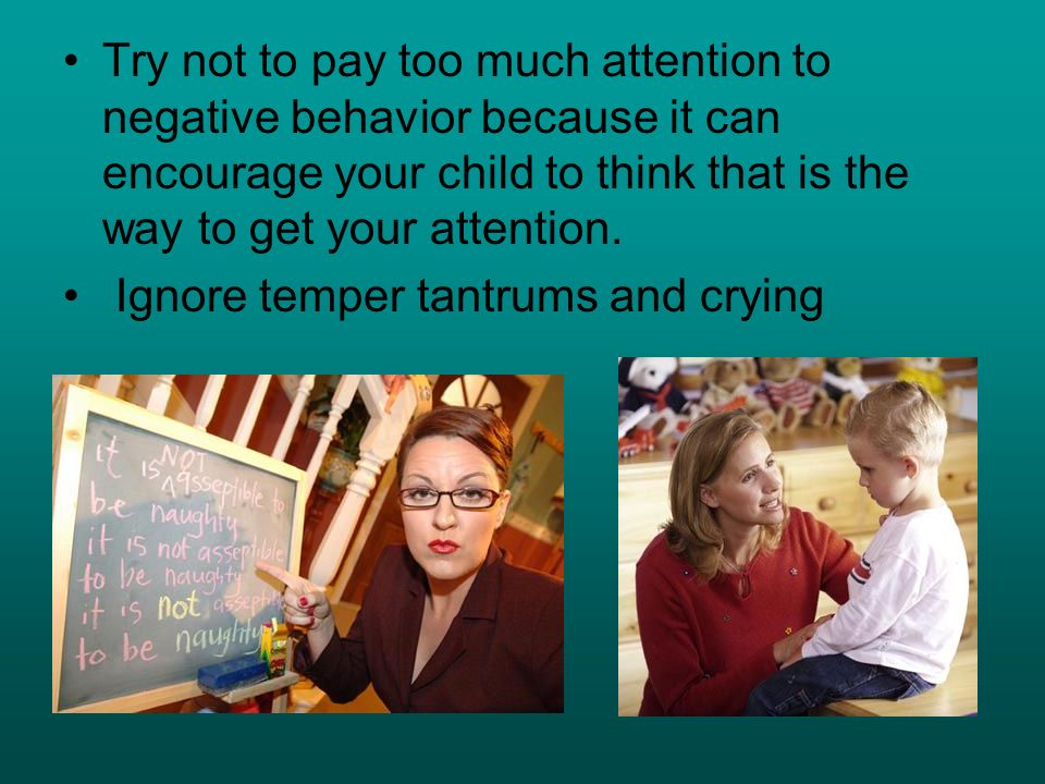 Try not to pay too much attention to negative behavior because it can encourage your child to think that is the way to get your attention.