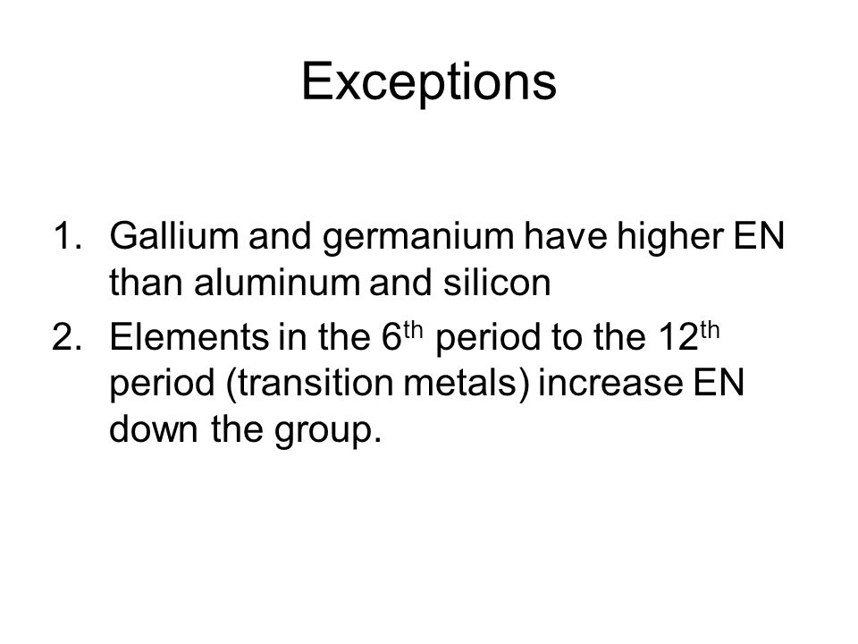Exceptions Gallium and germanium have higher EN than aluminum and silicon.