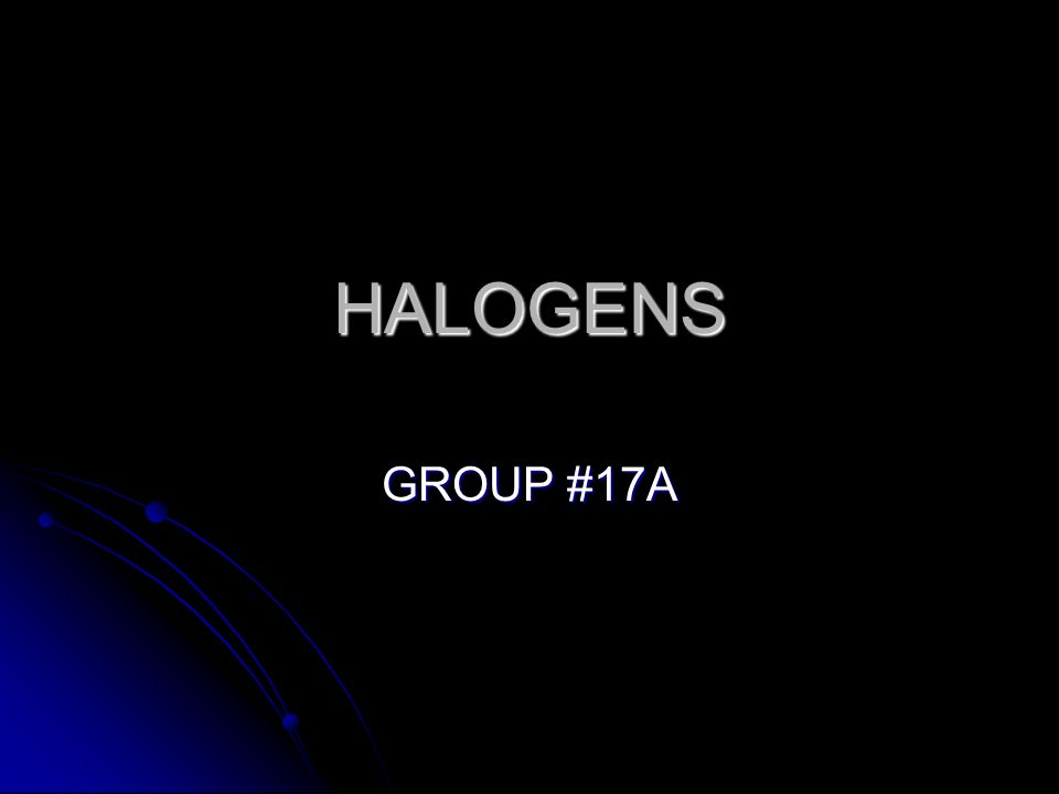 HALOGENS GROUP #17A