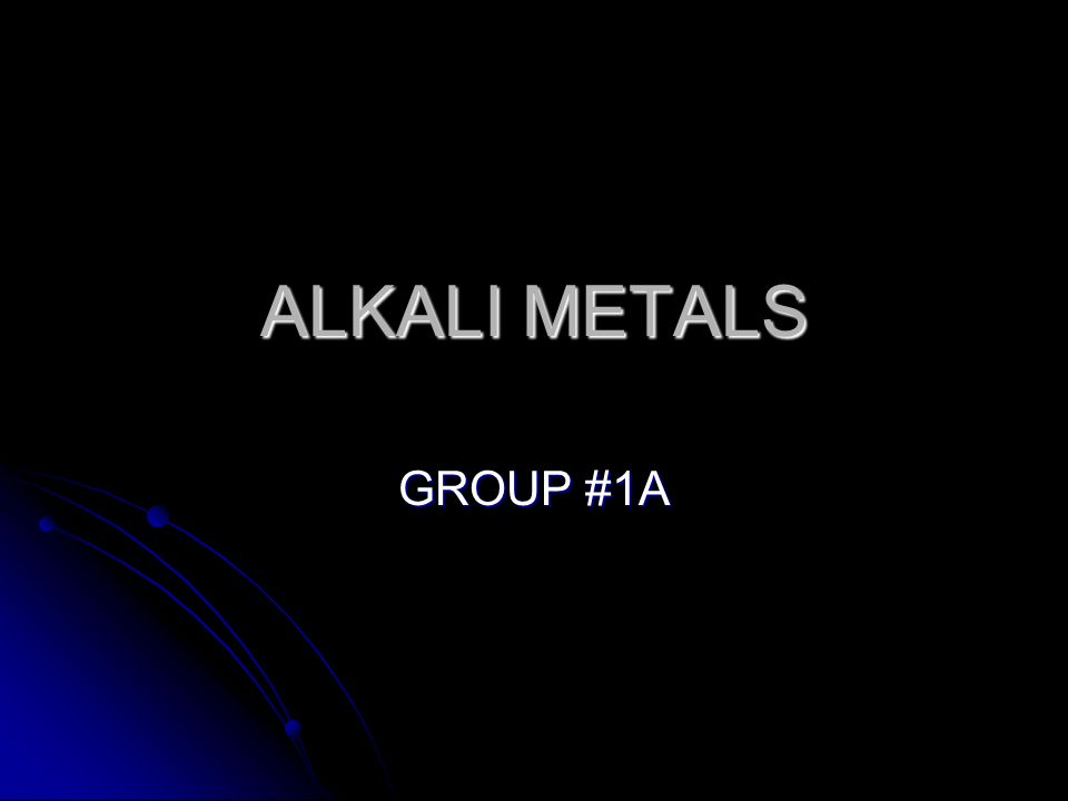 ALKALI METALS GROUP #1A