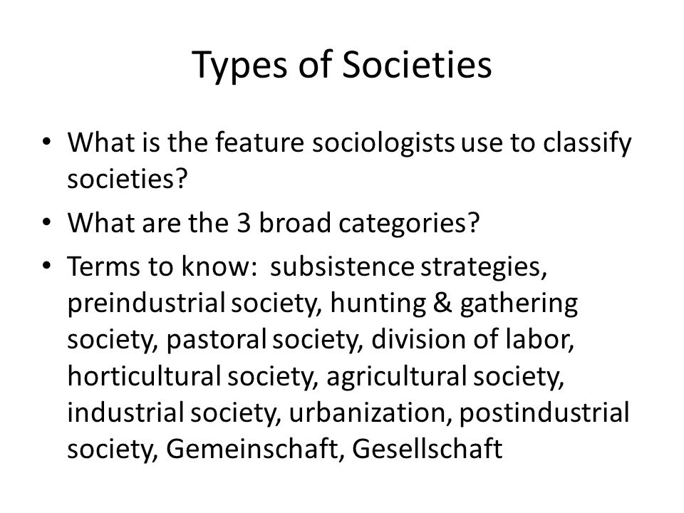 Types of Societies What is the feature sociologists use to classify societies What are the 3 broad categories