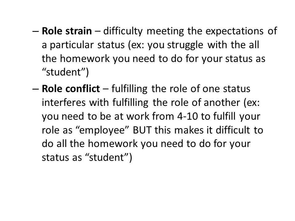 Role strain – difficulty meeting the expectations of a particular status (ex: you struggle with the all the homework you need to do for your status as student )