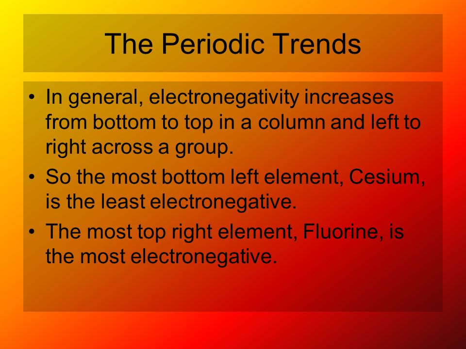 The Periodic Trends In general, electronegativity increases from bottom to top in a column and left to right across a group.