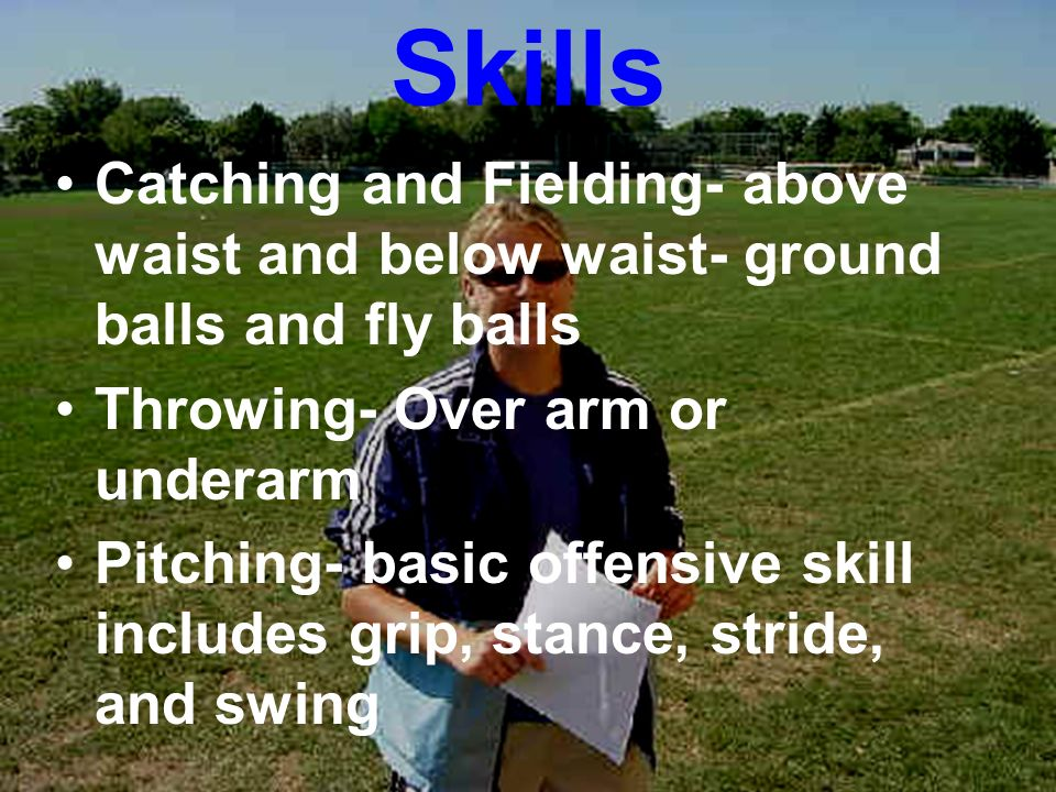 Skills Catching and Fielding- above waist and below waist- ground balls and fly balls. Throwing- Over arm or underarm.