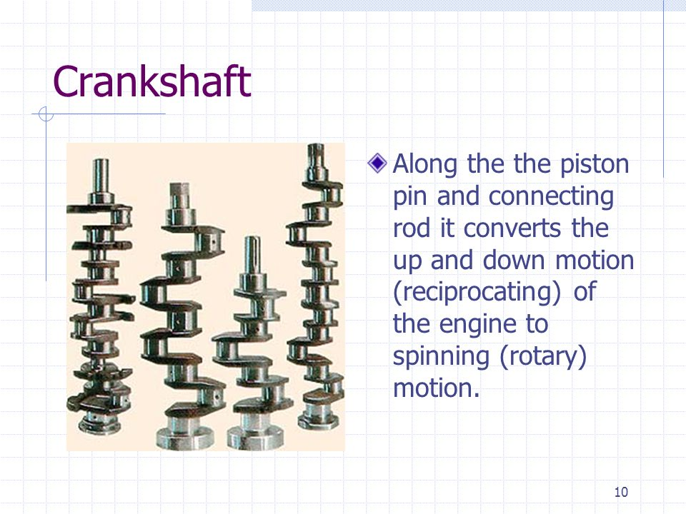 Crankshaft Along the the piston pin and connecting rod it converts the up and down motion (reciprocating) of the engine to spinning (rotary) motion.