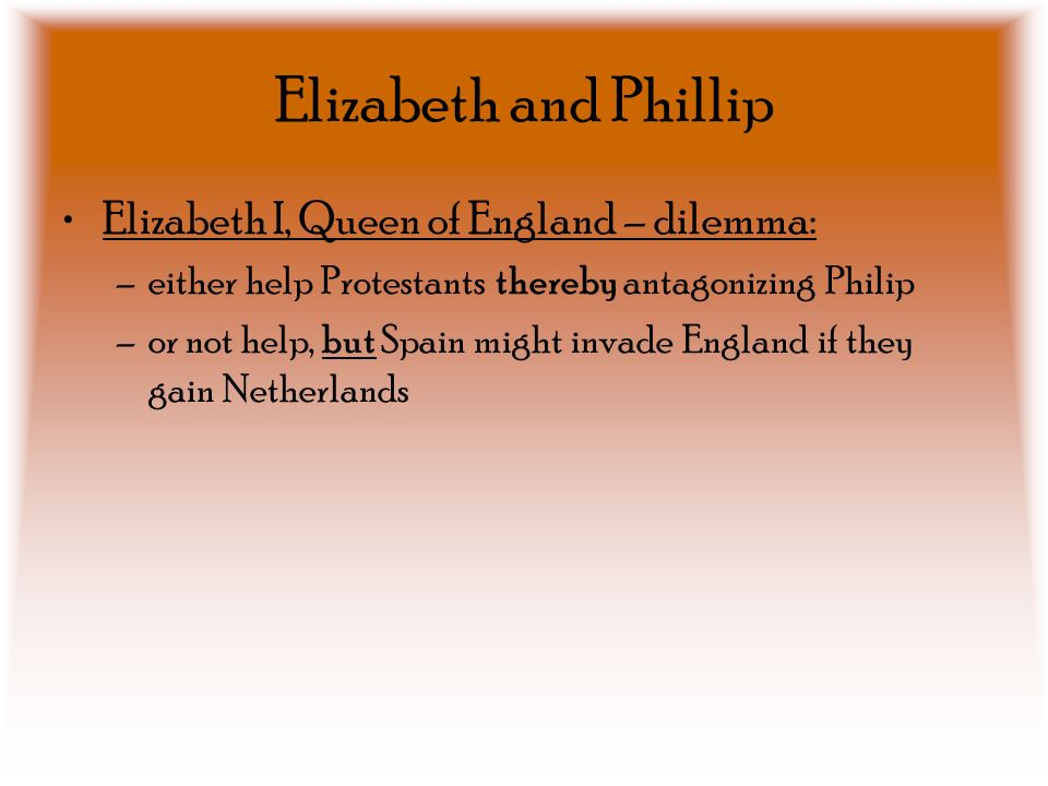 Elizabeth and Phillip Elizabeth I, Queen of England – dilemma: