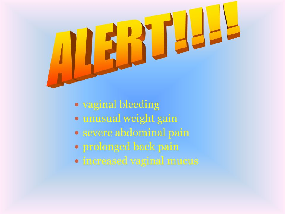 ALERT!!!! vaginal bleeding unusual weight gain severe abdominal pain