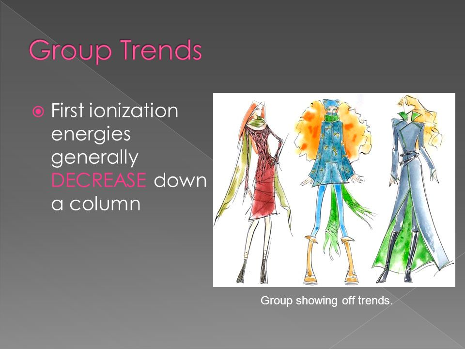Group Trends First ionization energies generally DECREASE down a column Group showing off trends.
