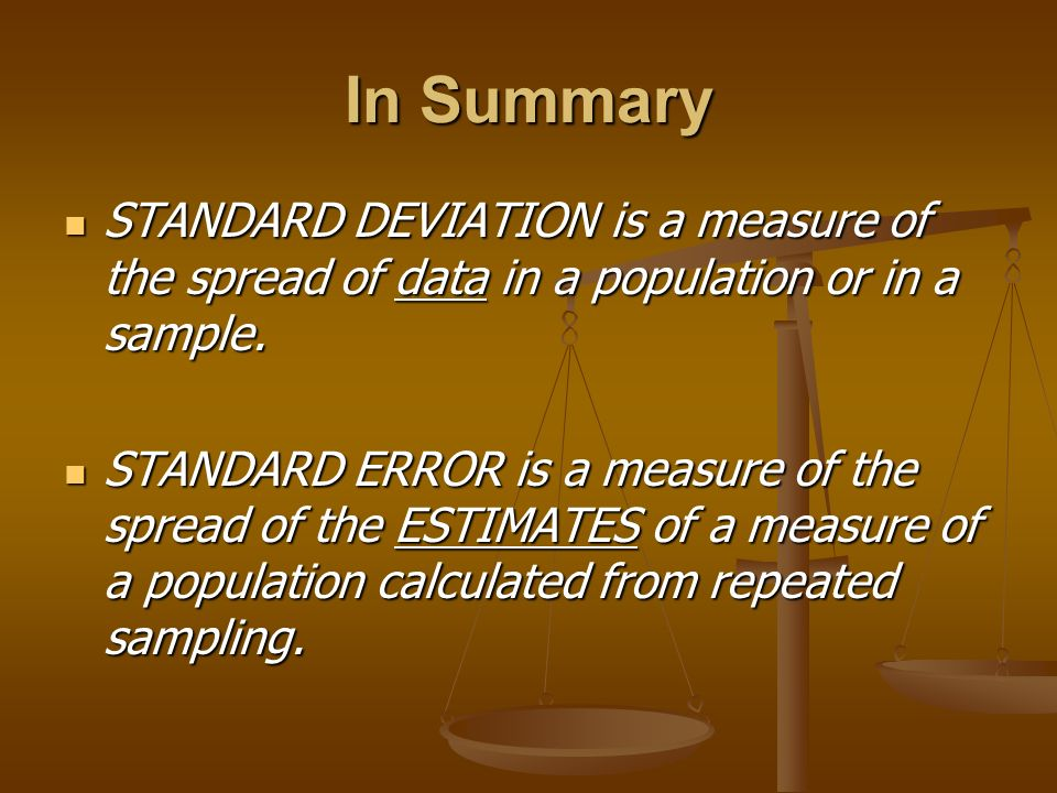 In Summary STANDARD DEVIATION is a measure of the spread of data in a population or in a sample.
