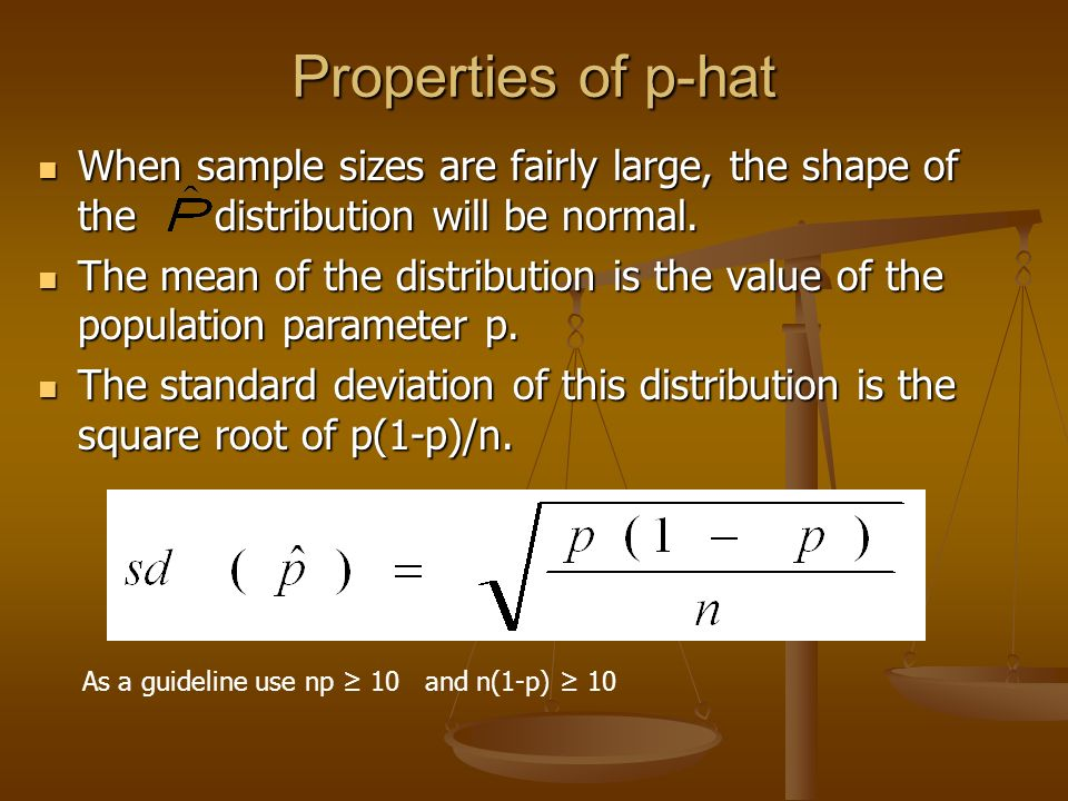 Properties of p-hat When sample sizes are fairly large, the shape of the distribution will be normal.