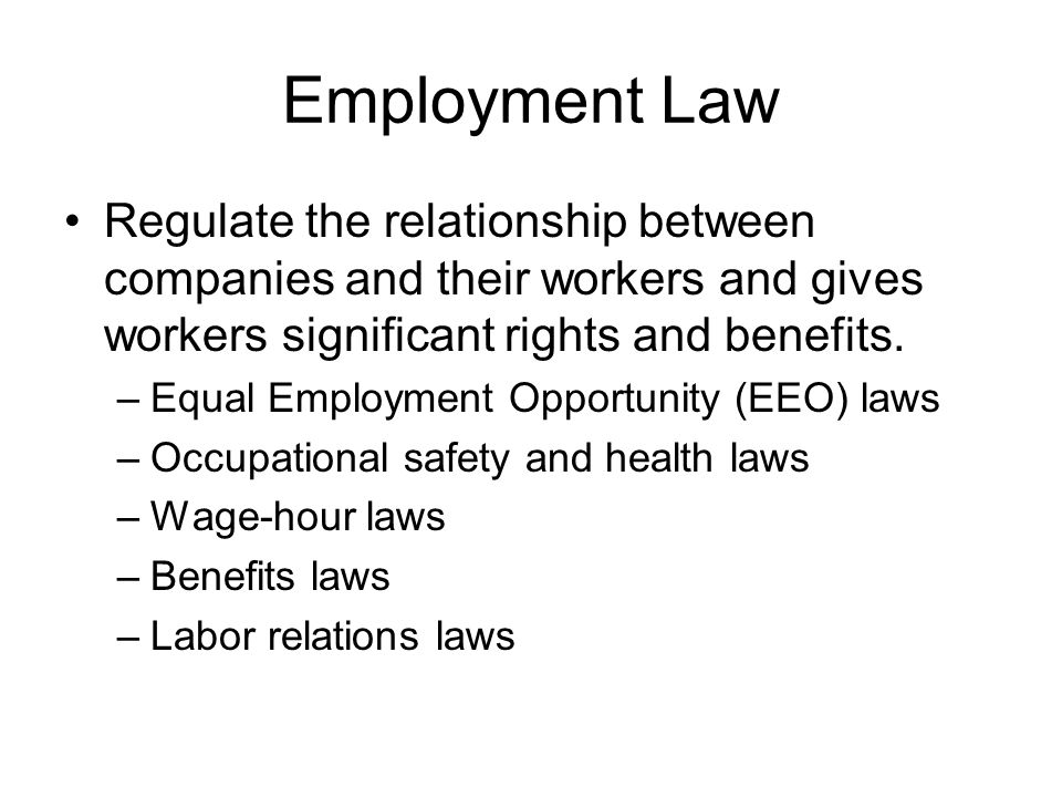 Employment Law Regulate the relationship between companies and their workers and gives workers significant rights and benefits.