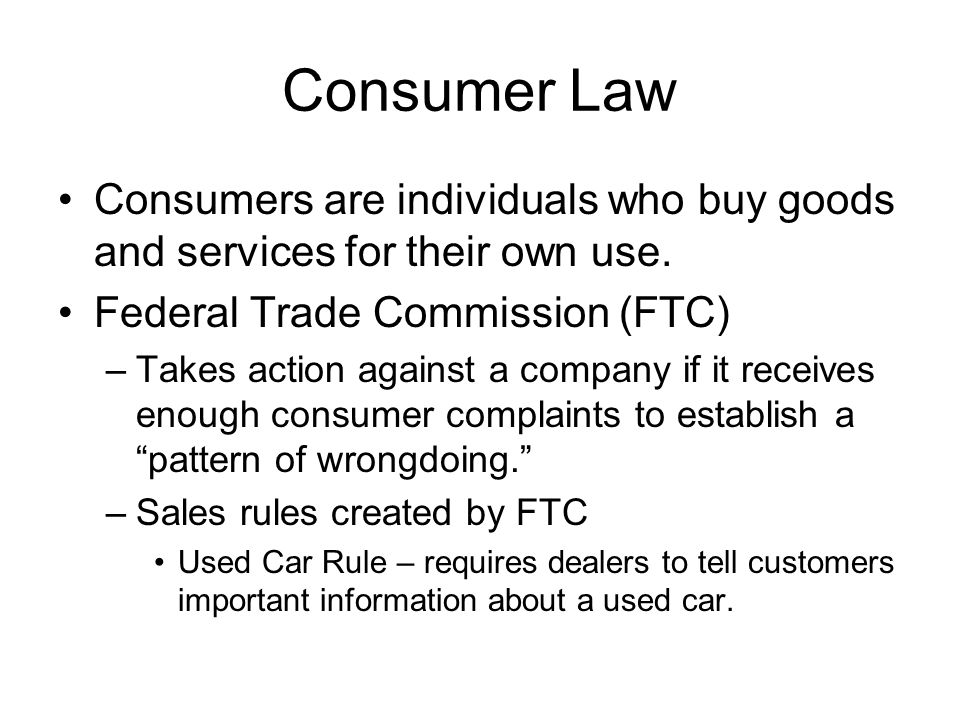Consumer Law Consumers are individuals who buy goods and services for their own use. Federal Trade Commission (FTC)