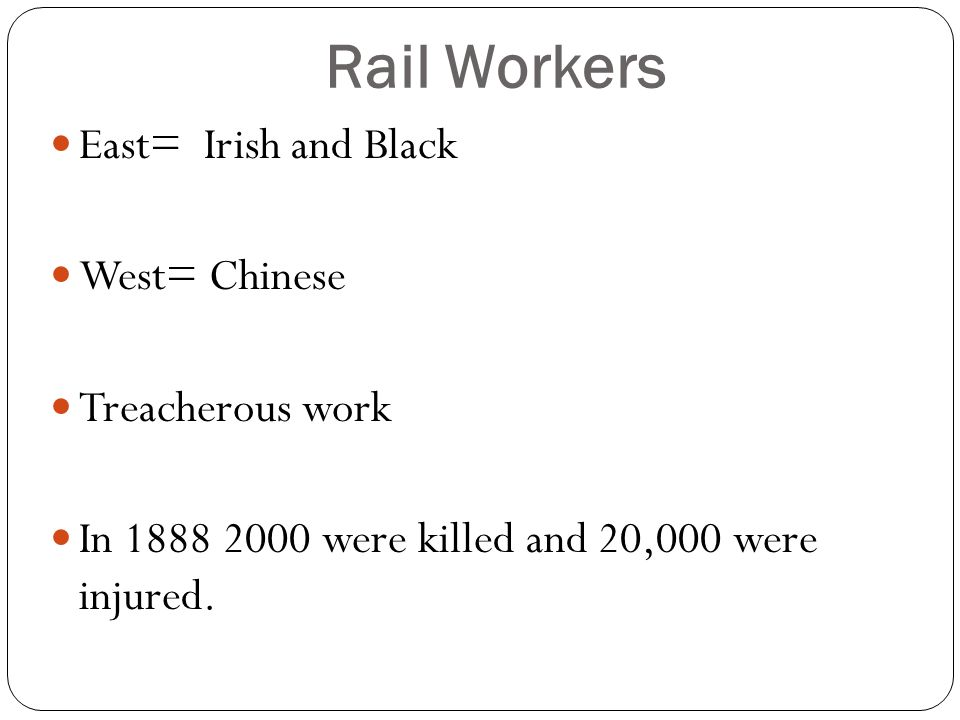 Rail Workers East= Irish and Black West= Chinese Treacherous work